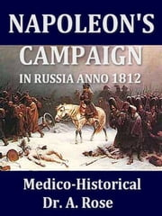 Napoleon's Campaign in Russia Anno 1812, Medico-Historical ebook by A. Rose