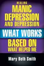 Healing Manic Depression and Depression ebook by Mary Beth Smith