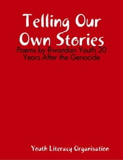 Telling Our Own Stories: Poems by Rwandan Youth 20 Years After the Genocide ebook by Youth Literacy Organisation