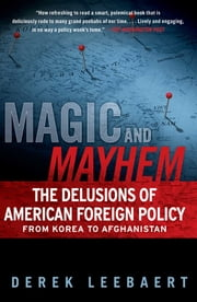 Magic and Mayhem - The Delusions of American Foreign Policy From Korea to Afghanistan ebook by Derek Leebaert