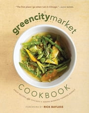 The Green City Market Cookbook - Great Recipes from Chicago's Award-Winning Farmers Market ebook by Green City Market,Rick Bayless