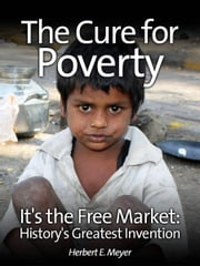 The Cure for Poverty - It's the Free Market: History's Greatest Invention ebook by Herbert E. Meyer