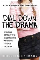 Dial Down the Drama - Reducing Conflict and Reconnecting with Your Teenage Daughter¿A Guide for Mothers Everywhere ebook by Colleen O'Grady