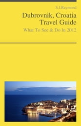 Dubrovnik, Croatia Travel Guide - What To See & Do ebook by S.J. Raymond