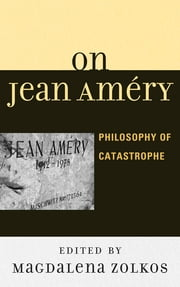 On Jean Améry - Philosophy of Catastrophe ebook by Magdalena Zolkos, J M. Bernstein, Roy Ben-Shai,...