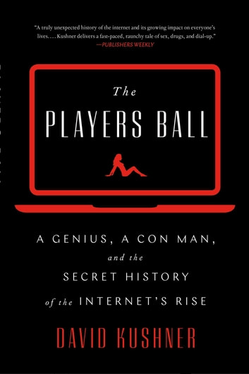 The Players Ball - A Genius, a Con Man, and the Secret History of the Internet's Rise ebook by David Kushner