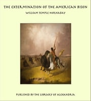 The Extermination of the American Bison ebook by William Temple Hornaday