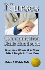 Nurses Communication Skills Handbook: How Your Words and Actions Affect People in Your Care ebook by Brian E Walsh PhD