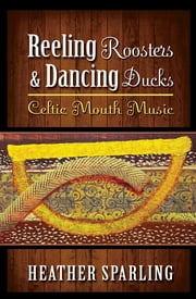 Reeling Roosters & Dancing Ducks - Celtic Mouth Music ebook by Heather Sparling, PhD