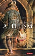A Short History of Atheism ebook by Dr Gavin Hyman