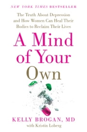 A Mind of Your Own - The Truth About Depression and How Women Can Heal Their Bodies to Reclaim Their Lives ebook by Kelly Brogan, M.D.,Kristin Loberg
