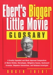 Ebert's Bigger Little Movie Glossary - A Greatly Expanded and Much Improved Compendium of Movie ClichTs, Stereotypes, Obligatory Scenes, Hackneyed Formulas, Shopworn Conventions, and Outdated Archetypes ebook by Roger Ebert