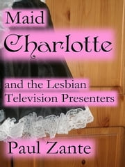 Maid Charlotte and the Lesbian Television Presenters ebook by Paul Zante