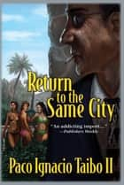 Return to the Same City - A Héctor Belascoarán Shayne Detective Novel ebook by Paco Ignacio Taibo II