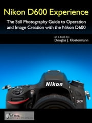 Nikon D600 Experience - The Still Photography Guide to Operation and Image Creation with the Nikon D600 ebook by Douglas Klostermann