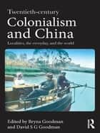 Twentieth Century Colonialism and China - Localities, the everyday, and the world ebook by Bryna Goodman, David Goodman