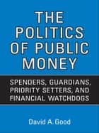 Politics of  Public Money ebook by David A. Good