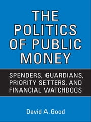 Politics of  Public Money - Spenders, Guardians, Priority Setters, and Financial Watchdogs inside the Canadian Government ebook by David A. Good
