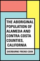 The Aboriginal Population of Alameda and Contra Costa Counties, California ebook by Sherburne Friend Cook