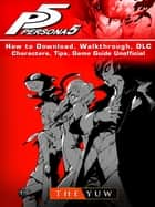 Persona 5 How to Download, Walkthrough, DLC, Characters, Tips, Game Guide Unofficial ebook by The Yuw