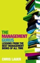 The Management Gurus - Lessons from the Best Management Books of All Time ebook by Chris Lauer