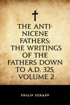 The Anti-Nicene Fathers: The Writings of the Fathers Down to A.D. 325, Volume 2 ebook by Philip Schaff