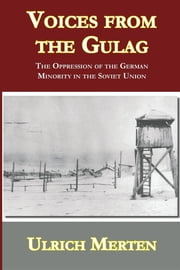 Voices from the Gulag - The Oppression of the German Minority in the Soviet Union ebook by Ulrich Merten