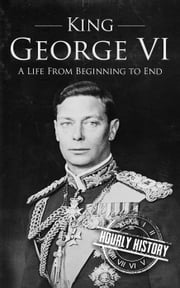 King George VI: A Life From Beginning to End ebook by Hourly History