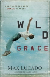Wild Grace - What Happens When Grace Happens ebook by Max Lucado
