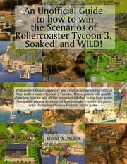 An Unofficial Guide to how to win the Scenarios of Rollercoaster Tycoon 3, Soaked! and WILD! ebook by David Wilkin