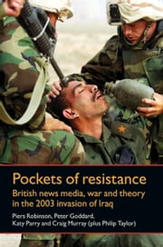 Pockets of resistance - British news media, war and theory in the 2003 invasion of Iraq ebook by Piers Robinson,Peter Goddard,Katy Parry,Philip M. Taylor,Craig Murray