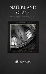 Nature and Grace: Selections from the Summa Theologica of Thomas Aquinas ebook by Saint Thomas Aquinas,A. M. Fairweather M.A. S.T.M.,Catholic Way Publishing