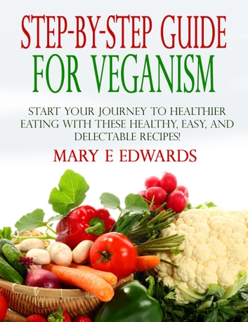 Step-by-Step Guide for Veganism - Start your Journey to Healthier Eating with These Healthy, Easy, and Delectable Recipes! ebook by Mary E Edwards