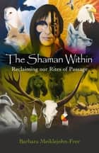 The Shaman Within - Reclaiming our Rites of Passage ebook by Barbara Meiklejohn-Free