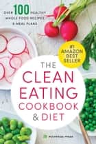 The Clean Eating Cookbook & Diet: Over 100 Healthy Whole Food Recipes & Meal Plans ebook by Rockridge Press