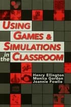 Using Games and Simulations in the Classroom ebook by Ellington, Henry (Director, Educational Development Unit, Robert Gordon University),Fowlie, Joannie,Gordon, Monica
