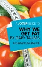 A Joosr Guide to… Why We Get Fat by Gary Taubes: And What to Do About It ebook by Joosr