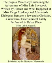 The Bagnio Miscellany Containing the Adventures of Miss Lais Lovecock, Written by Herself and What Happened at Miss Twigs Academy and Afterwards. Dialogues Between a Jew and a Christian, a Whimsical Entertainment Lately Performed in Dukes Place ebook by Miss Lais Lovecock