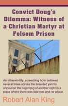 Convict Doug's Dilemma: Witness of a Christian Martyr at Folsom Prison ebook by Robert Alan King
