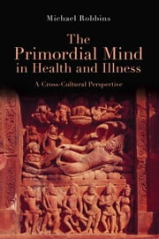 The Primordial Mind in Health and Illness - A Cross-Cultural Perspective ebook by Michael Robbins