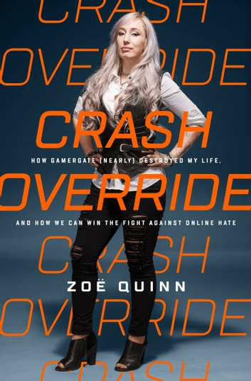 Crash Override - How Gamergate (Nearly) Destroyed My Life, and How We Can Win the Fight Against Online Hate ebook by Zoe Quinn
