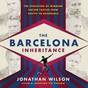 The Barcelona Inheritance - The Evolution of Winning Soccer Tactics from Cruyff to Guardiola audiobook by Jonathan Wilson