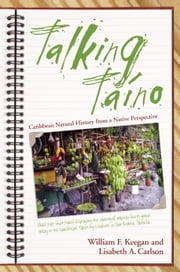 Talking Taino - Caribbean Natural History from a Native Perspective ebook by William F. Keegan,Lisabeth A. Carlson