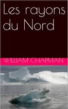 Les rayons du Nord ebook by WILLIAM CHAPMAN