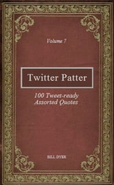 Twitter Patter: 100 Tweet-ready Assorted Quotes - Volume 7 ebook by Bill Dyer