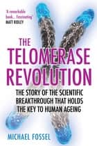 The Telomerase Revolution - The Story of the Scientific Breakthrough That Holds the Keys to Human Ageing ebook by Dr Michael Fossel