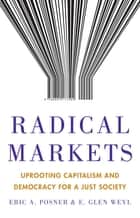 Radical Markets - Uprooting Capitalism and Democracy for a Just Society ebook by Eric A. Posner, E. Glen Weyl