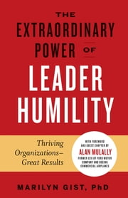 The Extraordinary Power of Leader Humility - Thriving Organizations – Great Results ebook by Marilyn Gist