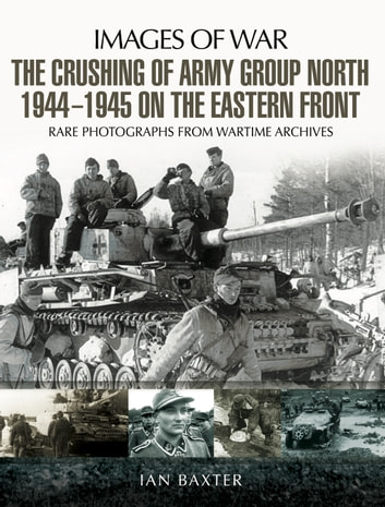 The Crushing of Army Group North 1944–1945 on the Eastern Front - Images of War Series ebook by Ian  Baxter