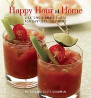 Happy Hour at Home - Libations and Small Plates for Easy Get-Togethers ebook by Barbara Scott-Goodman